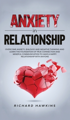 Anxiety in Relationship: Overcome Anxiety, Jealousy and Negative Thinking and Learn the Foundation of True Connection and Mindful Communication Cover Image