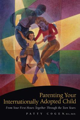 Parenting Your Internationally Adopted Child: From Your First Hours Together Through the Teen Years Cover Image