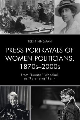 Press Portrayals of Women Politicians, 1870s-2000s: From Lunatic Woodhull to Polarizing Palin (Women in American Political History) Cover Image