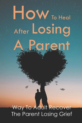 How To Heal After Losing A Parent: Way To Adult Recover The Parent Losing Grief: Grieve When A Parent Dies Cover Image