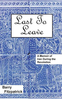 Last to Leave: A Memoir of Iran During the Revolution Cover Image