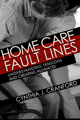 Home Care Fault Lines: Understanding Tensions and Creating Alliances (Culture and Politics of Health Care Work) Cover Image