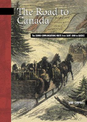 The Road to Canada: The Grand Communications Route from Saint John to Quebec (New Brunswick Military Heritage #5) Cover Image