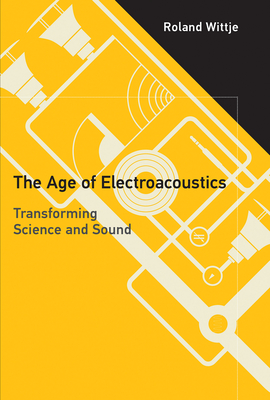 The Age of Electroacoustics: Transforming Science and Sound (Transformations: Studies in the History of Science and Techn) Cover Image