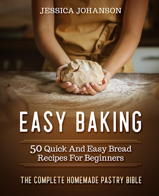 Easy Baking: 50 Quick And Easy Bread Recipes For Beginners. The Complete Homemade Pastry Bible Cover Image