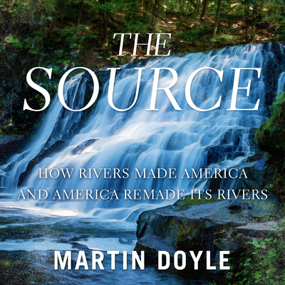 The Source: How Rivers Made America and America Remade Its Rivers Cover Image