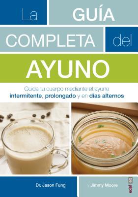 La Guaia Completa del Ayuno: Cuida Tu Cuerpo Mediante El Ayuno Intermitente, Prolongado Y En Daias Alternos Cover Image