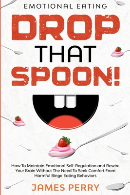 Emotional Eating: DROP THAT SPOON! - How To Maintain Emotional Self-Regulation and Rewire Your Brain Without The Need To Seek Comfort Fr Cover Image