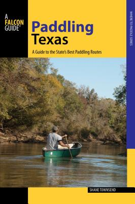 Paddling Texas: A Guide to the State's Best Paddling Routes, 1st Edition Cover Image