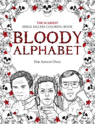 Bloody Alphabet: The Scariest Serial Killers Coloring Book. A True Crime Adult Gift - Full of Famous Murderers. For Adults Only. Cover Image