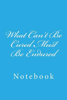 What Can't Be Cured Must Be Endured: Notebook Cover Image