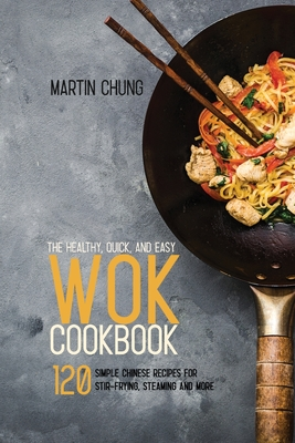The Healthy, Quick, and Easy Wok Cookbook: 120 Simple Chinese Recipes for Stir-frying, Steaming and More. Cover Image
