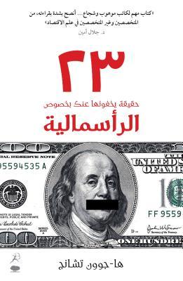 23 Things They Don T Tell You about Capitalism(23 Haqiqa Yakhfunaha Anka Bi-Khusus Al-Ra Smaliya) Cover Image