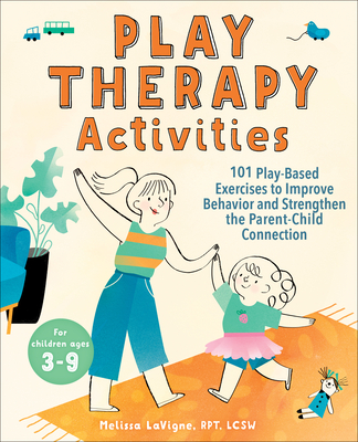 Play Therapy Activities: 101 Play-Based Exercises to Improve Behavior and Strengthen the Parent-Child Connection Cover Image