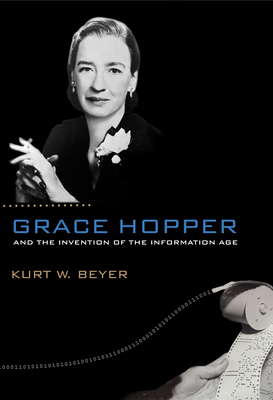 Grace Hopper and the Invention of the Information Age (Lemelson Center Studies in Invention and Innovation) Cover Image