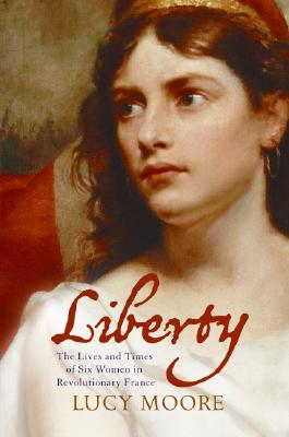 Liberty: The Lives and Times of Six Women in Revolutionary France Cover Image