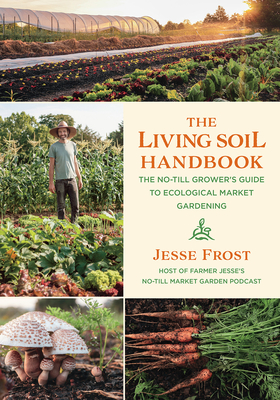 The Living Soil Handbook: The No-Till Grower's Guide to Ecological Market Gardening Cover Image