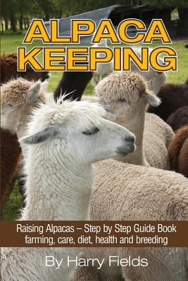 Alpaca Keeping: Raising Alpacas - Step by Step Guide Book... Farming, Care, Diet, Health and Breeding Cover Image