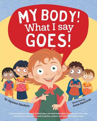 My Body! What I Say Goes!: Teach children body safety, safe/unsafe touch, private parts, secrets/surprises, consent, respect Cover Image