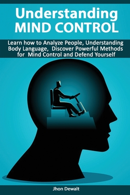 Understanding Mind Control - Learn how to Analyze People Understanding Body Language, Discover Powerful Methods for Mind Control and Defend Yourself Cover Image