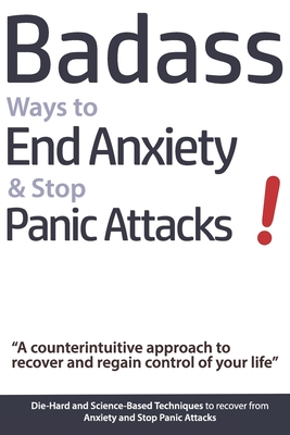 Badass Ways to End Anxiety & Stop Panic Attacks! - A counterintuitive approach to recover and regain control of your life.: Die-Hard and Science-Based Cover Image