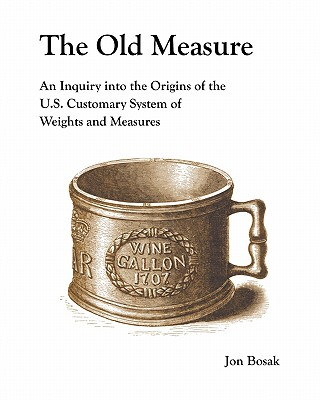 The Old Measure: An Inquiry Into the Origins of the U.S. Customary System of Weights and Measures Cover Image