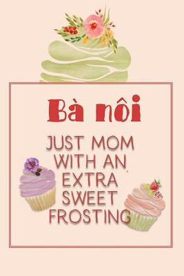 Bà Nôi Just Mom with an Extra Sweet Frosting: Personalized Notebook for the Sweetest Woman You Know Cover Image