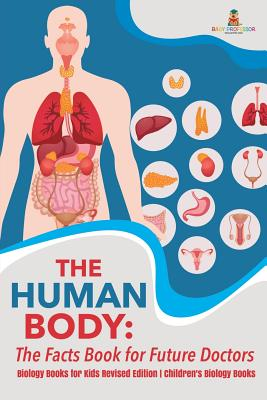 The Human Body: The Facts Book for Future Doctors - Biology Books for Kids Revised Edition Children's Biology Books Cover Image