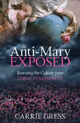 The Anti-Mary Exposed: Rescuing the Culture from Toxic Femininity cover