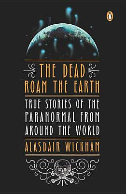 The Dead Roam the Earth: True Stories of the Paranormal from Around the World Cover Image