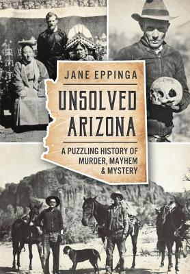 Unsolved Arizona: A Puzzling History of Murder, Mayhem & Mystery (True Crime) Cover Image