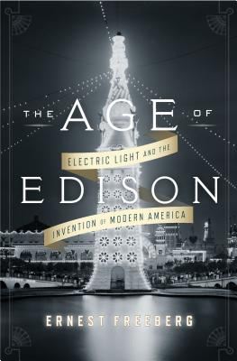 The Age of Edison: Electric Light and the Invention of Modern America Cover Image