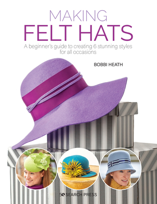 Making Felt Hats: A beginners guide to creating 6 stunning styles for all occasions Cover Image