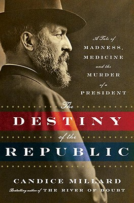 Destiny of the Republic: A Tale of Madness, Medicine and the Murder of a President Cover Image
