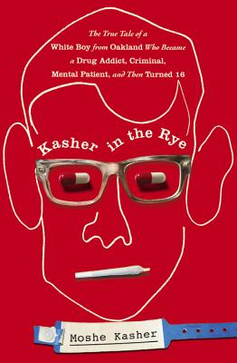 Kasher in the Rye: The True Tale of a White Boy from Oakland Who Became a Drug Addict, Criminal, Mental Patient, and Then Turned 16 Cover Image