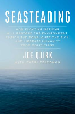 Seasteading: How Floating Nations Will Restore the Environment, Enrich the Poor, Cure the Sick, and Liberate Humanity from Politici Cover Image