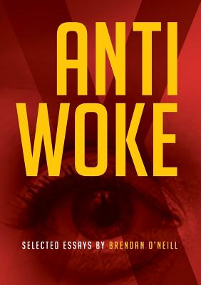 Anti - Woke: Selected Essays by Brendan O'Neill Cover Image
