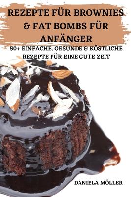 Rezepte Für Brownies & Fat Bombs Für Anfänger 50+ Einfache, Gesunde & Köstliche Rezepte Für Eine Gute Zeit Cover Image