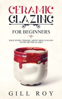 Ceramic Glazing for Beginners: What Every Ceramic Artist Should Know to Get Better Glazes Cover Image