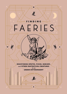 Finding Faeries: Discovering Sprites, Pixies, Redcaps, and Other Fantastical Creatures in an Urban Environment Cover Image