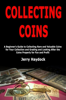 Collecting Coins: A Beginner's Guide to Collecting Rare and Valuable Coins for Your Collection and Grading and Looking After the Coins P Cover Image