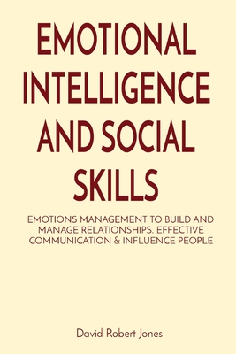 Emotional Intelligence and Social Skills: Emotions Management to Build and Manage Relationships. Effective Communication & Influence People Cover Image