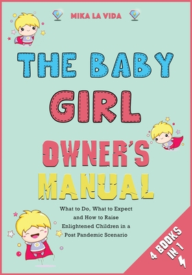 The Baby Girl Owner's Manual [4 in 1]: What to Do, What to Expect and How to Raise Enlightened Children in a Post Pandemic Scenario Cover Image