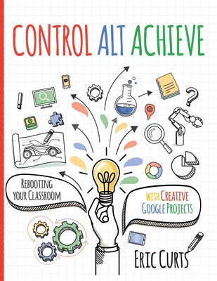 Control Alt Achieve: Rebooting Your Classroom with Creative Google Projects Cover Image