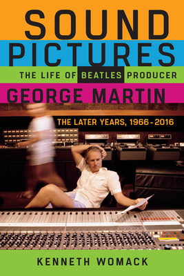 Sound Pictures: The Life of Beatles Producer George Martin, The Later Years, 1966–2016 Cover Image