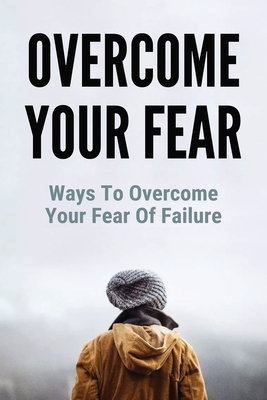 Overcome Your Fear: Ways To Overcome Your Fear Of Failure: Helping Someone Overcome Fear Of Failure Cover Image