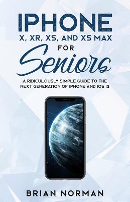 iPhone X, XR, XS, and XS Max for Seniors: A Ridiculously Simple Guide to the Next Generation of iPhone and iOS 12 Cover Image