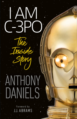 I Am C-3PO - The Inside Story: Foreword by J.J. Abrams Cover Image