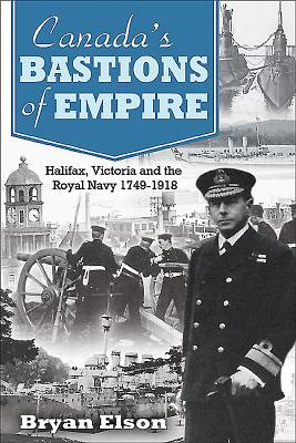 Canada's Bastions of Empire: Halifax, Victoria and the Royal Navy 1749-1918 Cover Image