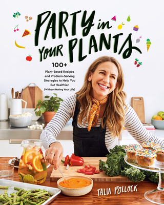Party in Your Plants: 100+ Plant-Based Recipes and Problem-Solving Strategies to Help You Eat Healthier (Without Hating Your Life) Cover Image